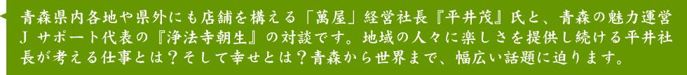 青森県内各地や県外にも店舗を構える「萬屋」経営社長『平井茂』社長と、青森の魅力運営Jサポート代表の『浄法寺朝生』の対談です。地域の人々に楽しさを提供し続ける平井社長が考える仕事とは?そして幸せとは?青森から世界まで、幅広い話題に迫ります。