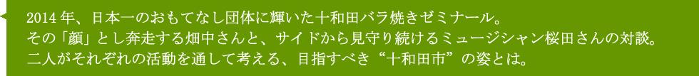 2014年、日本一のおもてなし団体に輝いた十和田バラ焼きゼミナール。その「顏」とし奔走する畑中さんと、サイドから見守り続けるミュージシャン桜田さんの対談。二人がそれぞれの活動を通して考える、目指すべき