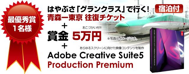 最優秀賞賞品:はやぶさ「グランクラス」で行く!青森ー東京 往復チケット(宿泊付)・賞金5万円・Adobe Creative Suite 5 Production Premium